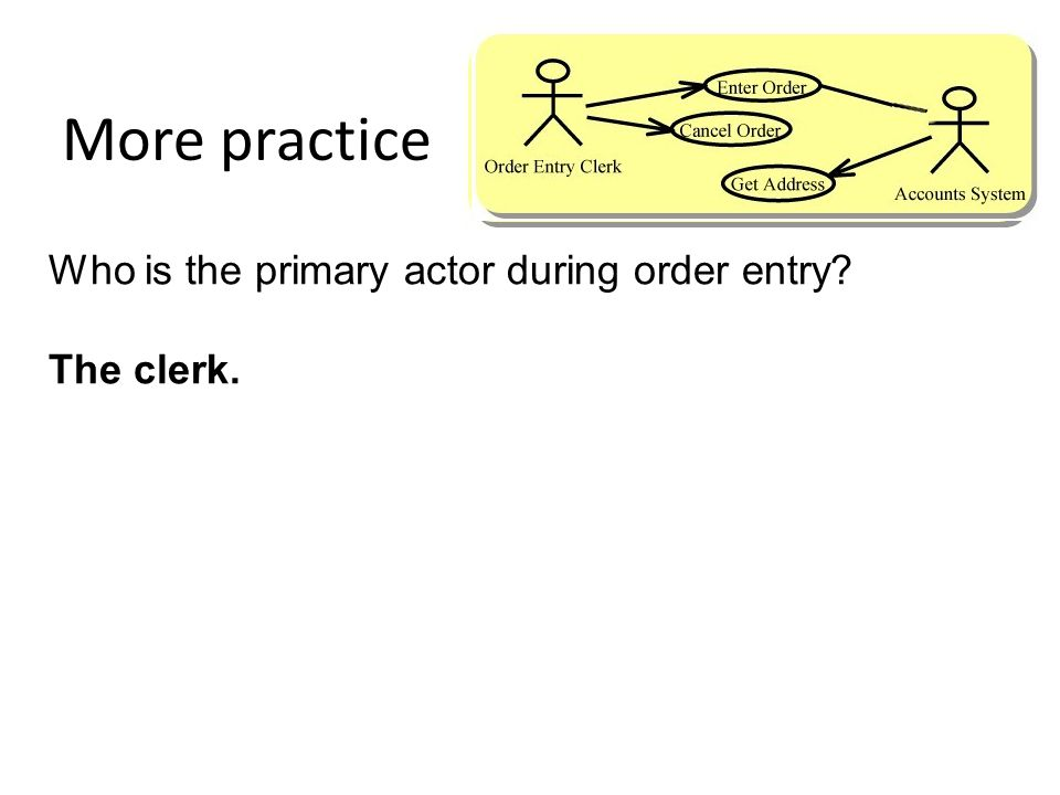 More practice Who is the primary actor during order entry The clerk.