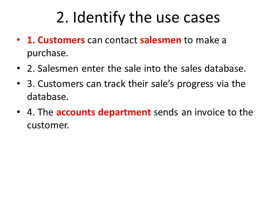 2. Identify the use cases 1. Customers can contact salesmen to make a purchase. 2. Salesmen enter the sale into the sales database.