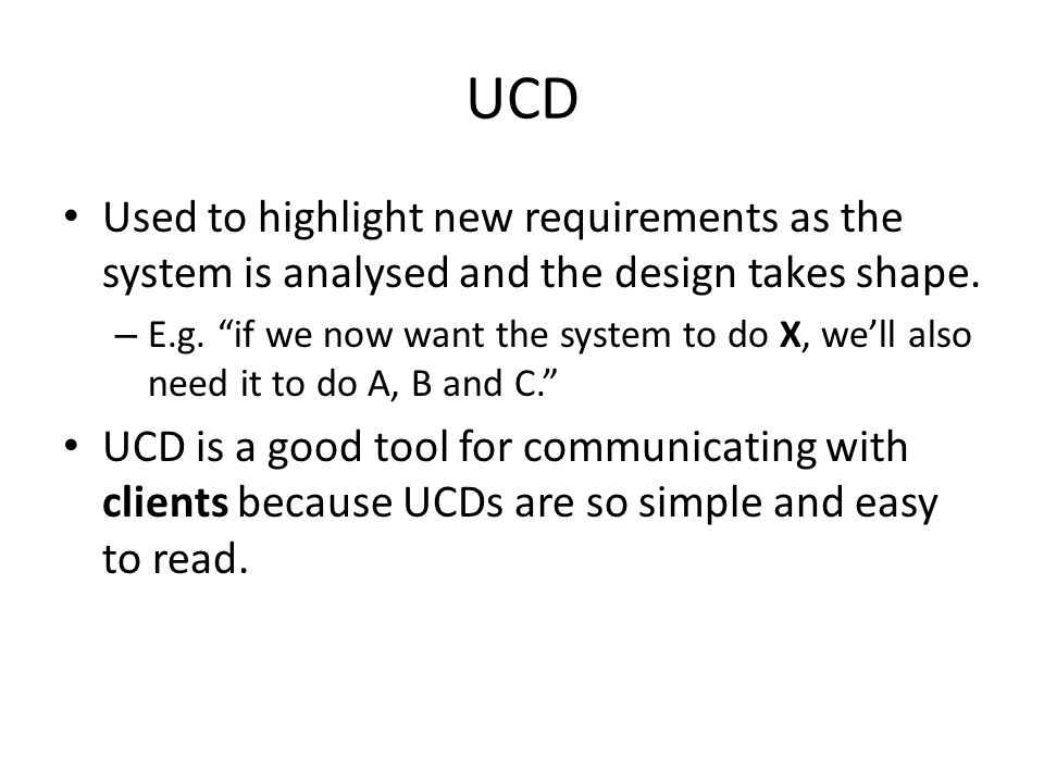 UCD Used to highlight new requirements as the system is analysed and the design takes shape.