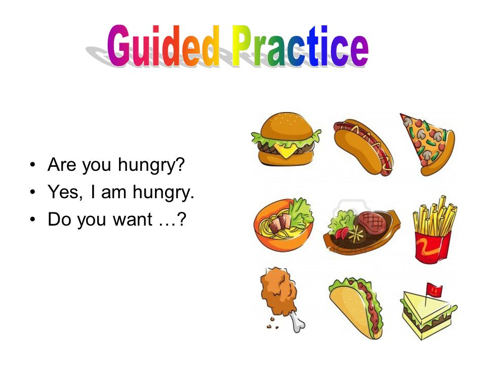 Guided Practice Are you hungry Yes, I am hungry. Do you want …
