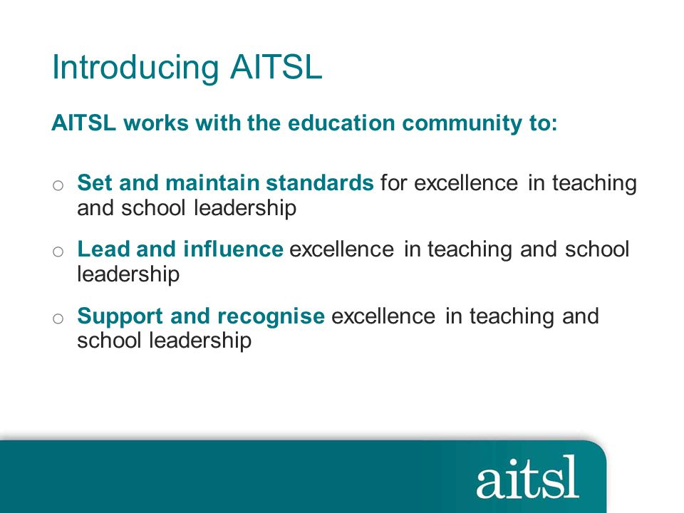 Introducing AITSL AITSL works with the education community to: