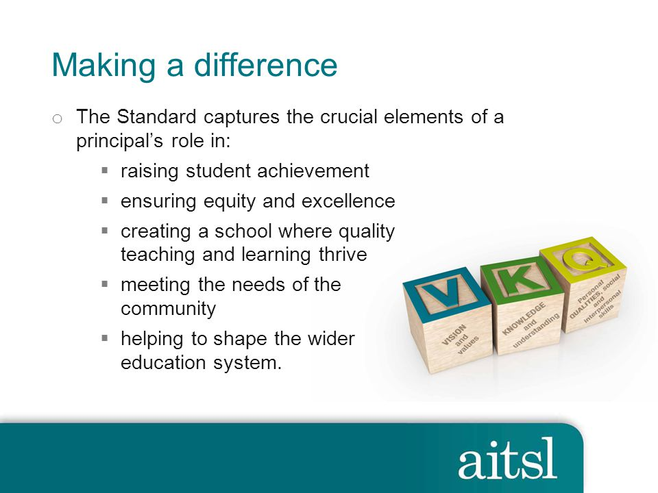 Making a difference The Standard captures the crucial elements of a principal's role in: raising student achievement.