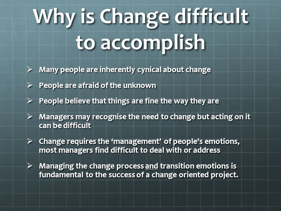 Why is Change difficult to accomplish