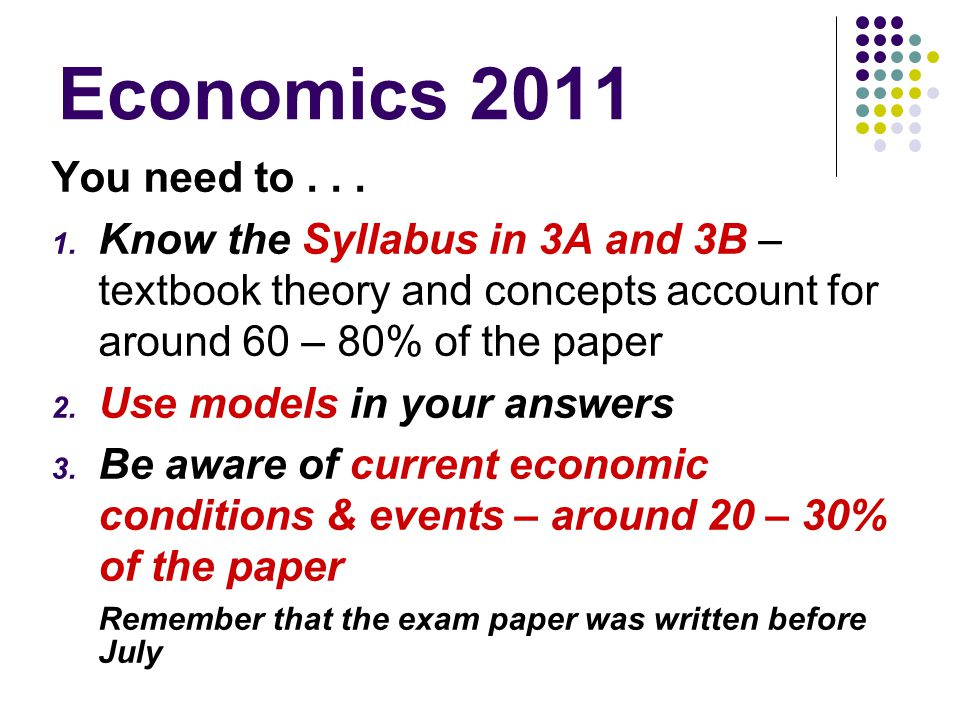 Economics 2011 You need to . . . Know the Syllabus in 3A and 3B – textbook theory and concepts account for around 60 – 80% of the paper.
