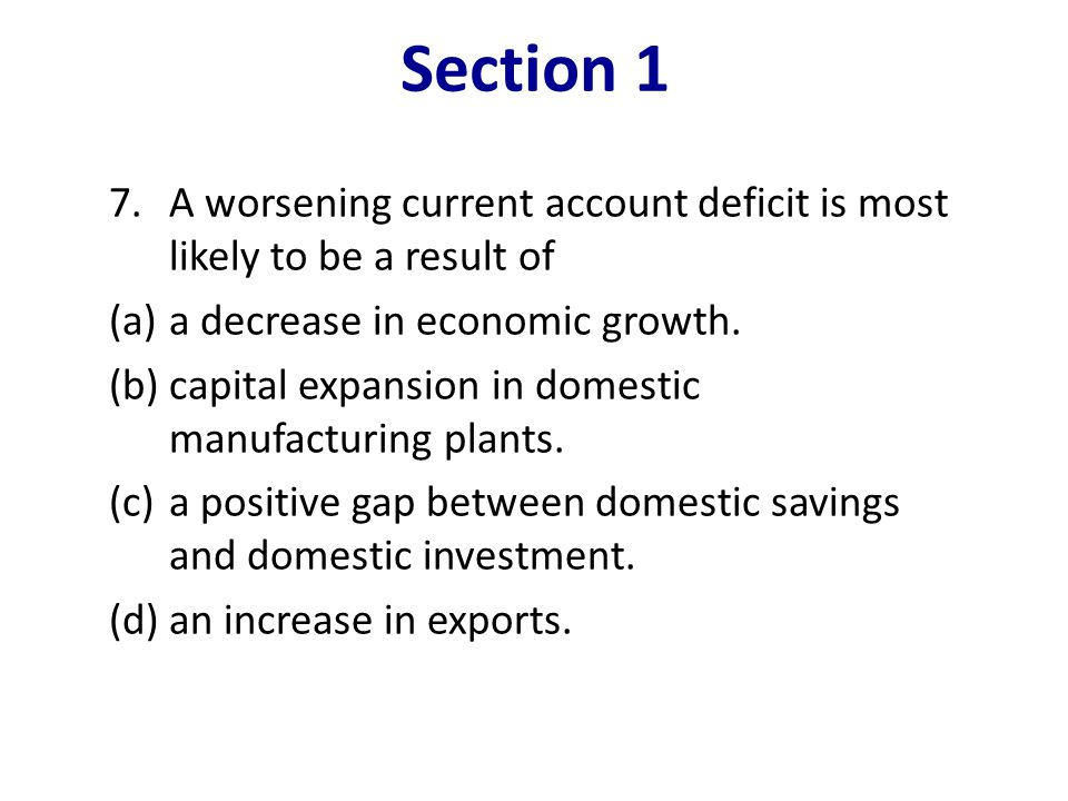 Section 1 A worsening current account deficit is most likely to be a result of. (a) a decrease in economic growth.
