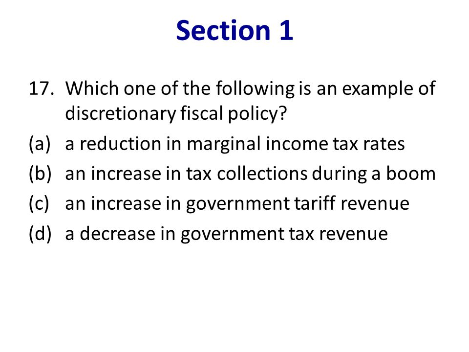 Section 1 Which one of the following is an example of discretionary fiscal policy (a) a reduction in marginal income tax rates.