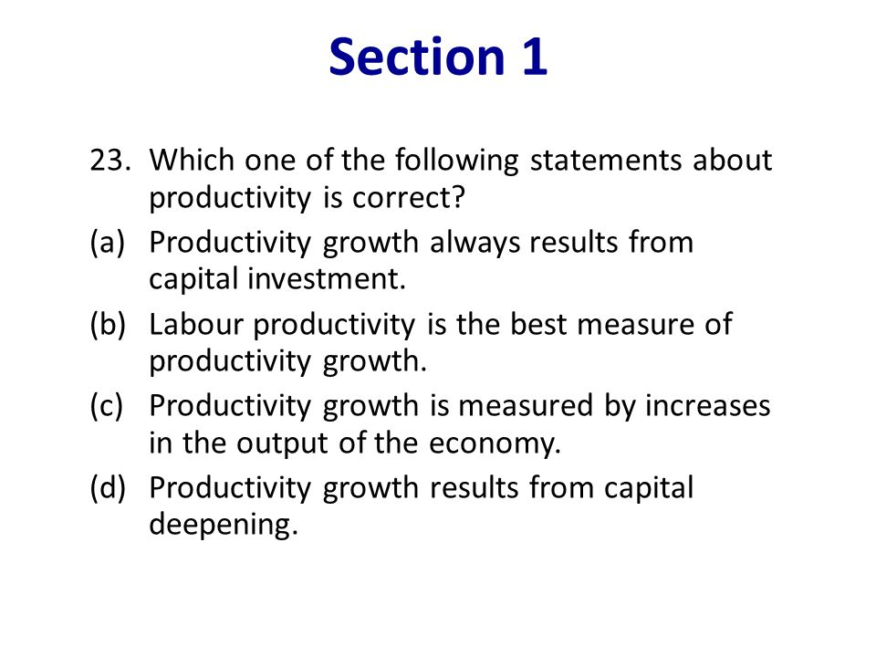 Section 1 23. Which one of the following statements about productivity is correct (a) Productivity growth always results from capital investment.
