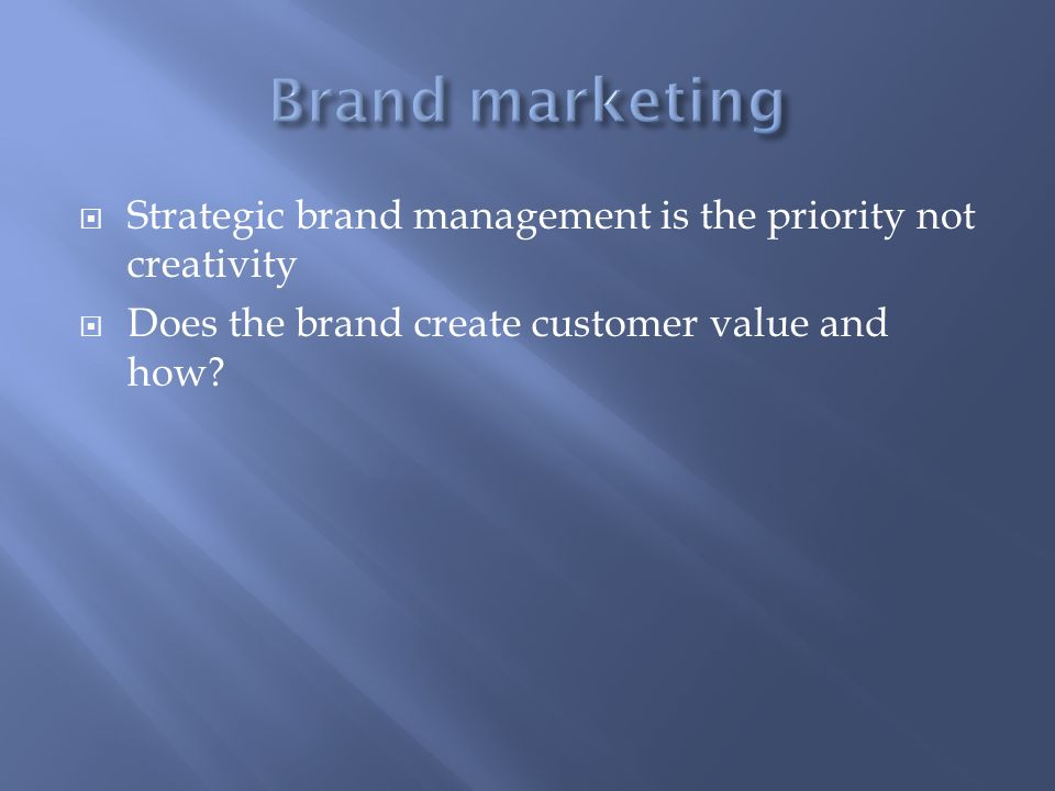 Brand marketing Strategic brand management is the priority not creativity. Does the brand create customer value and how