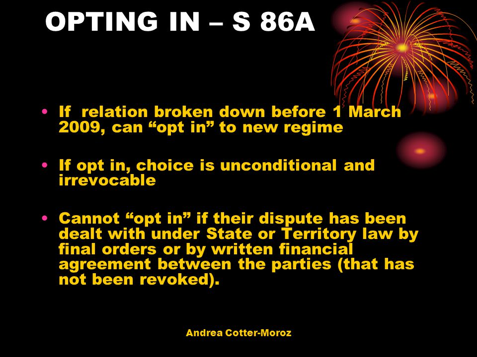 OPTING IN – S 86A If relation broken down before 1 March 2009, can opt in to new regime. If opt in, choice is unconditional and irrevocable.