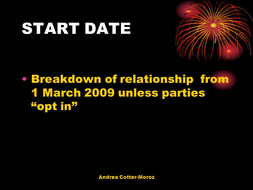 START DATE Breakdown of relationship from 1 March 2009 unless parties opt in Andrea Cotter-Moroz