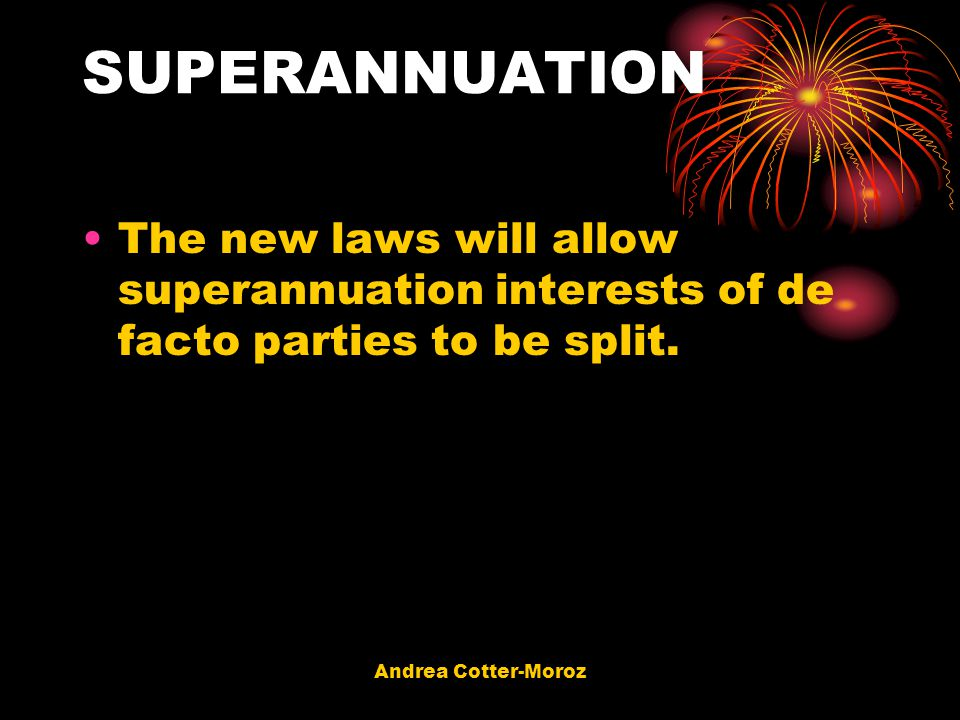 SUPERANNUATION The new laws will allow superannuation interests of de facto parties to be split.