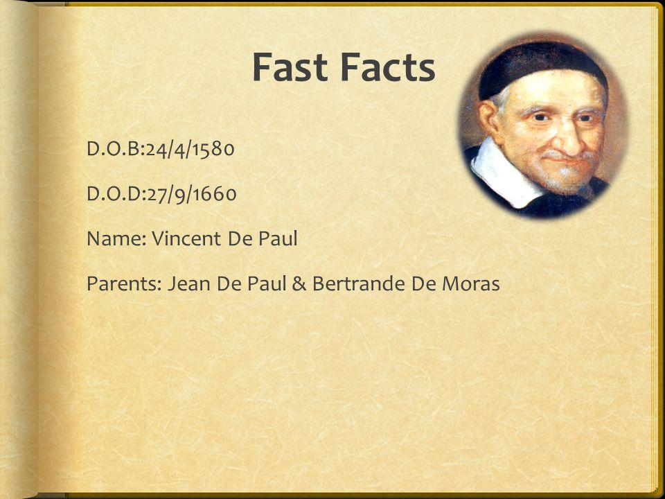 Fast Facts D.O.B:24/4/1580 D.O.D:27/9/1660 Name: Vincent De Paul Parents: Jean De Paul & Bertrande De Moras