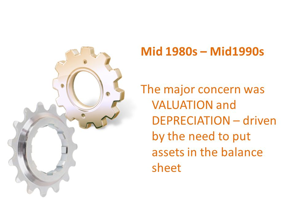 Mid 1980s – Mid1990s The major concern was VALUATION and DEPRECIATION – driven by the need to put assets in the balance sheet