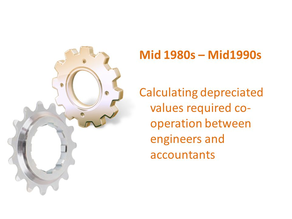 Mid 1980s – Mid1990s Calculating depreciated values required co-operation between engineers and accountants