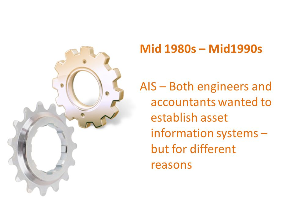 Mid 1980s – Mid1990s AIS – Both engineers and accountants wanted to establish asset information systems – but for different reasons