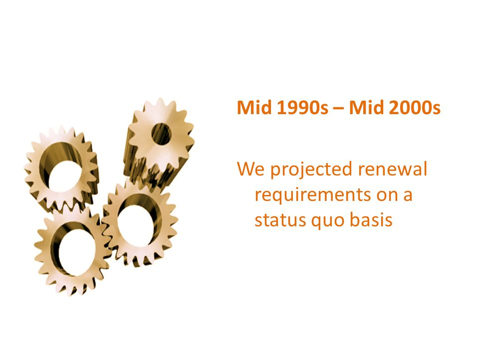 Mid 1990s – Mid 2000s We projected renewal requirements on a status quo basis