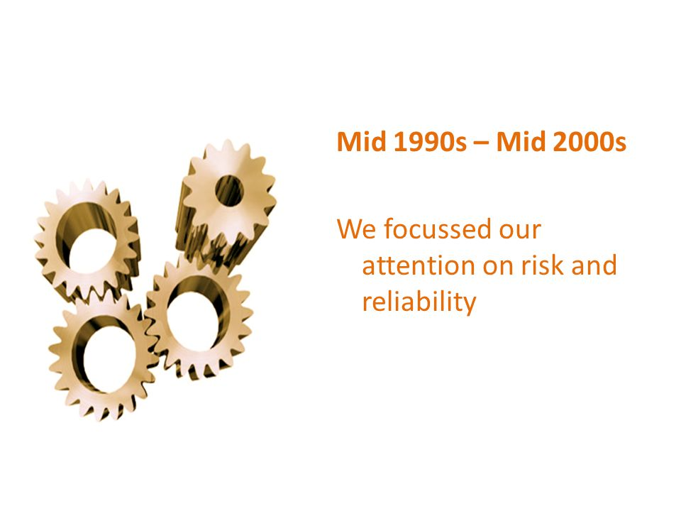Mid 1990s – Mid 2000s We focussed our attention on risk and reliability