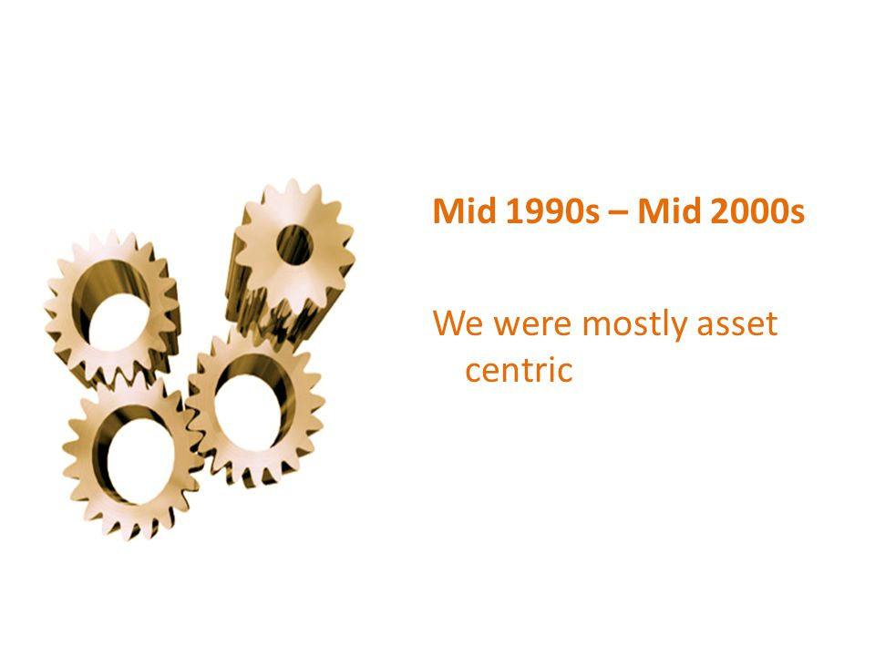 Mid 1990s – Mid 2000s We were mostly asset centric
