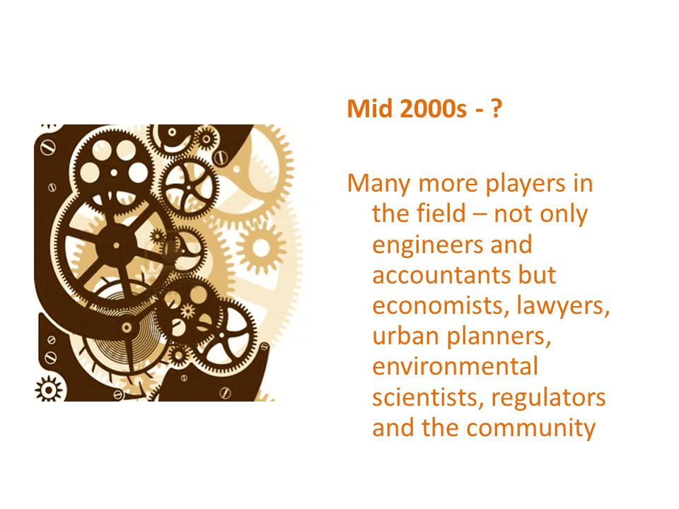 Mid 2000s - Many more players in the field – not only engineers and accountants but economists, lawyers, urban planners, environmental scientists, regulators and the community