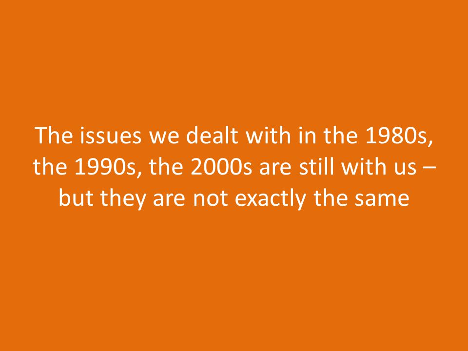 The issues we dealt with in the 1980s, the 1990s, the 2000s are still with us – but they are not exactly the same