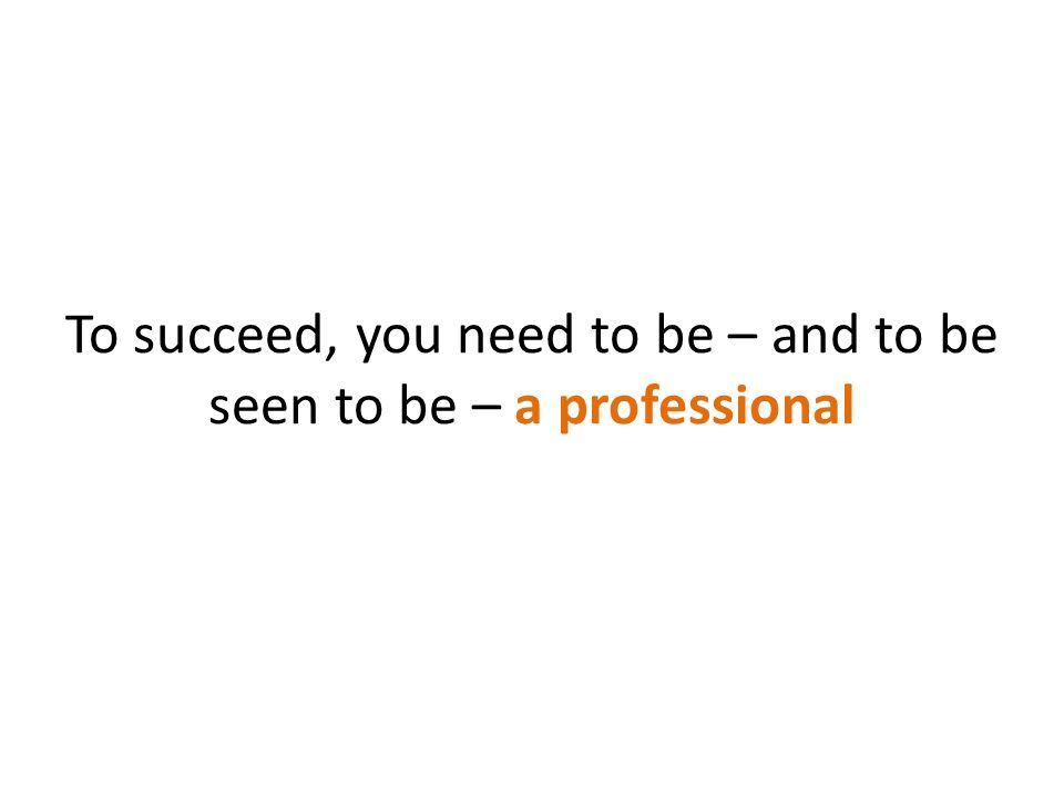 To succeed, you need to be – and to be seen to be – a professional