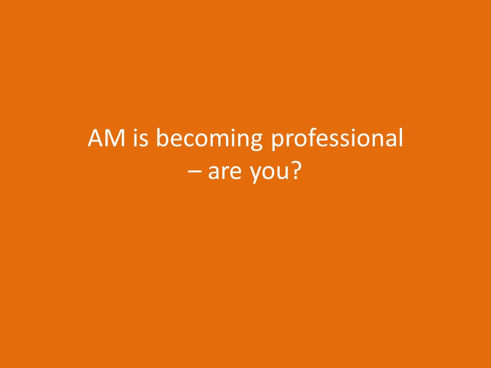 AM is becoming professional – are you