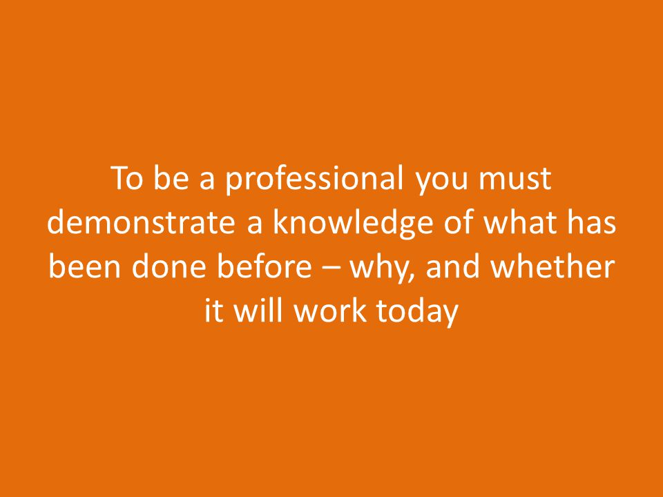 To be a professional you must demonstrate a knowledge of what has been done before – why, and whether it will work today