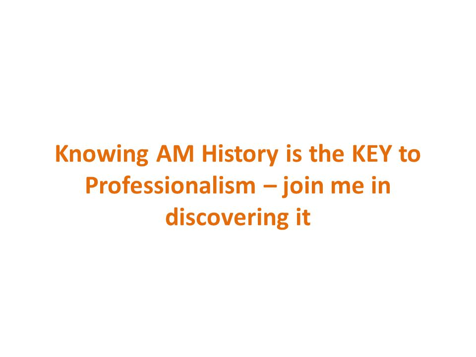 Knowing AM History is the KEY to Professionalism – join me in discovering it