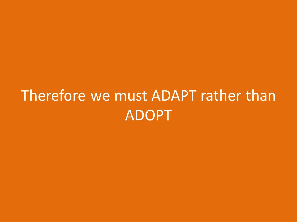 Therefore we must ADAPT rather than ADOPT