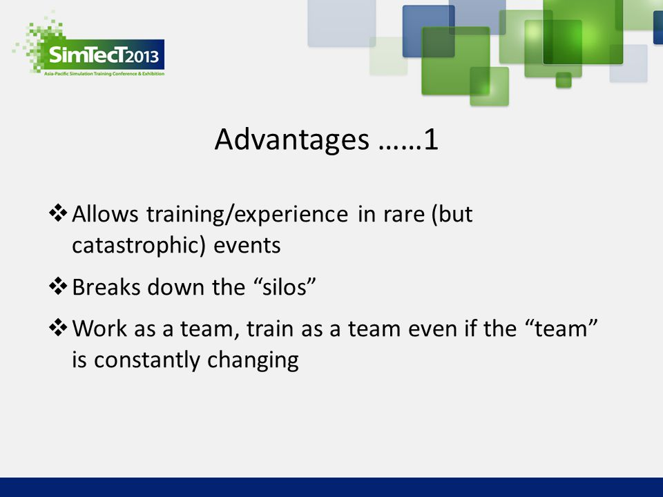 Advantages ……1 Allows training/experience in rare (but catastrophic) events. Breaks down the silos
