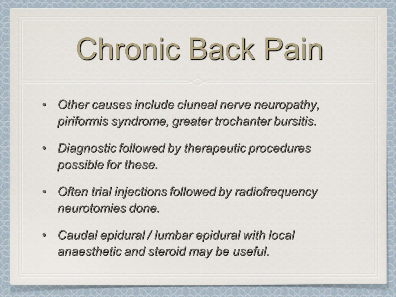 Chronic Back Pain Other causes include cluneal nerve neuropathy, piriformis syndrome, greater trochanter bursitis.