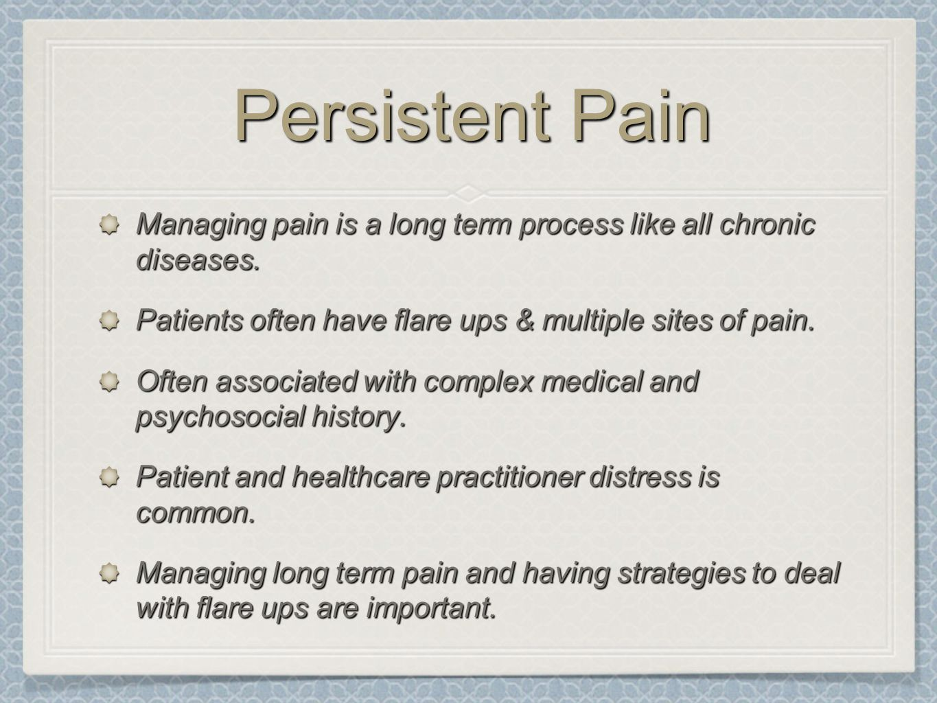 Persistent Pain Managing pain is a long term process like all chronic diseases. Patients often have flare ups & multiple sites of pain.