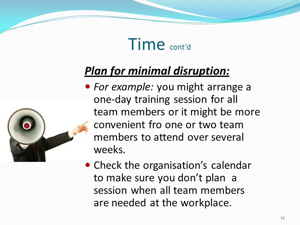 Time cont'd Plan for minimal disruption:
