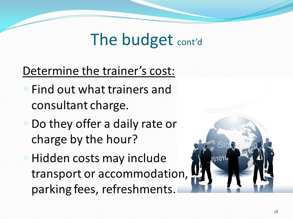 The budget cont'd Determine the trainer's cost: