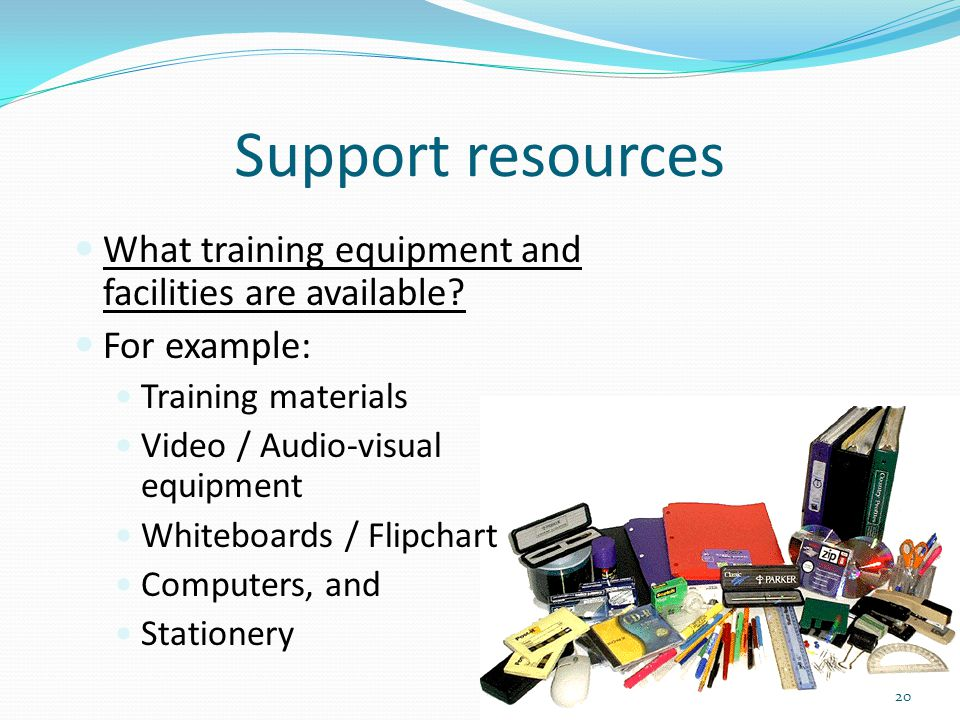 Support resources What training equipment and facilities are available For example: Training materials.