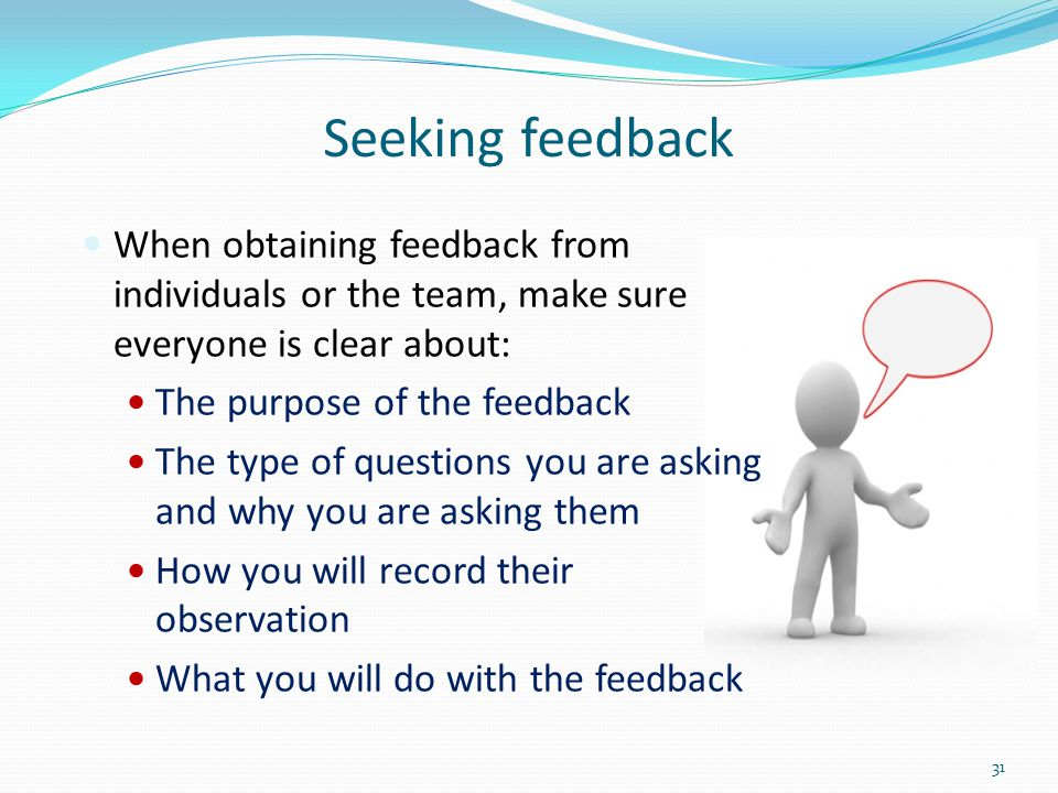 Seeking feedback When obtaining feedback from individuals or the team, make sure everyone is clear about: