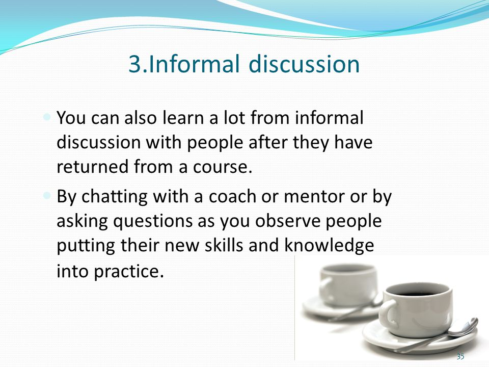 3.Informal discussion You can also learn a lot from informal discussion with people after they have returned from a course.