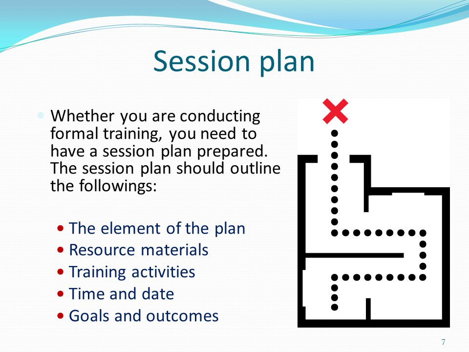 Session plan Whether you are conducting formal training, you need to have a session plan prepared. The session plan should outline the followings: