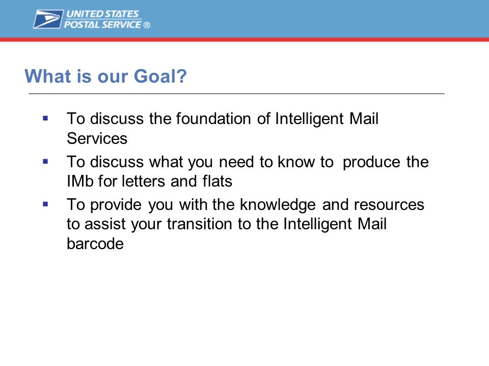 What is our Goal To discuss the foundation of Intelligent Mail Services. To discuss what you need to know to produce the IMb for letters and flats.