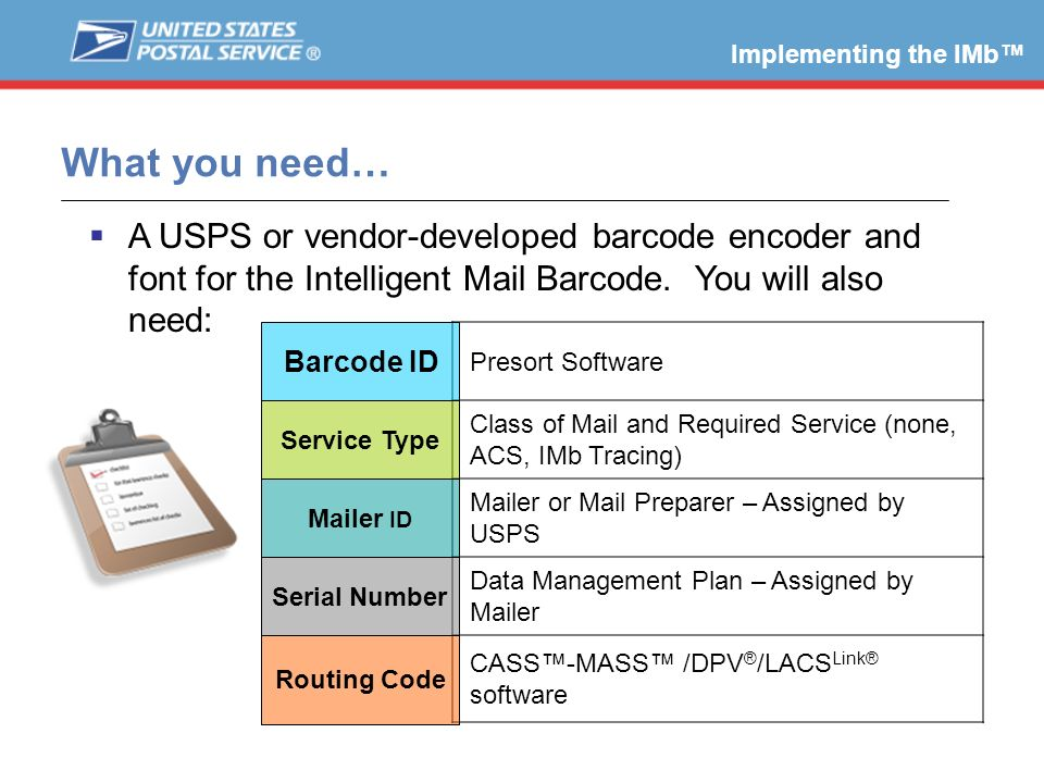 Implementing the IMb™ What you need… A USPS or vendor-developed barcode encoder and font for the Intelligent Mail Barcode. You will also need: