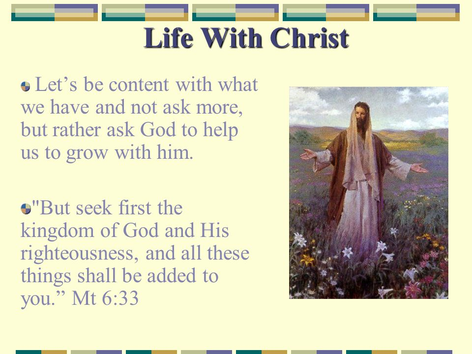 Life With Christ Let's be content with what we have and not ask more, but rather ask God to help us to grow with him.