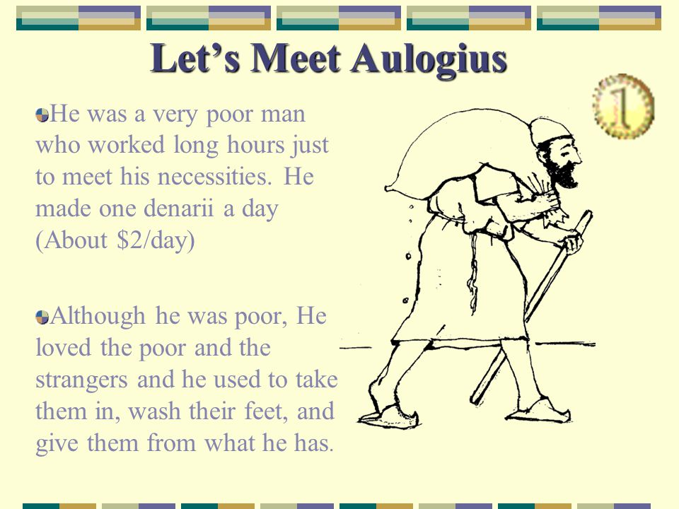 Let's Meet Aulogius He was a very poor man who worked long hours just to meet his necessities. He made one denarii a day (About $2/day)