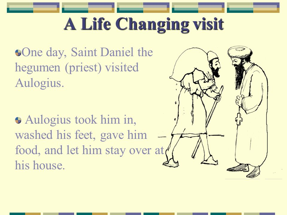 A Life Changing visit One day, Saint Daniel the hegumen (priest) visited Aulogius.