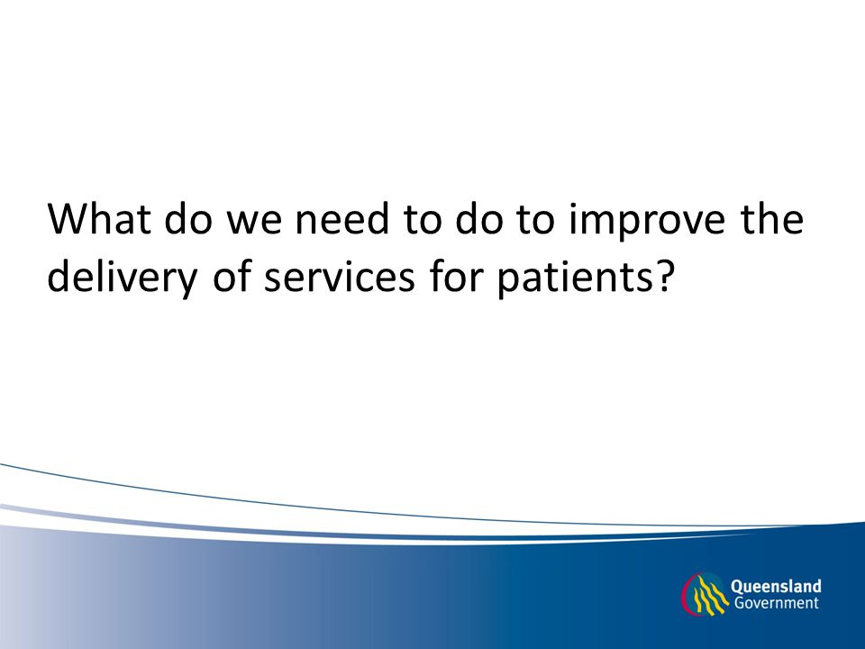 What do we need to do to improve the delivery of services for patients