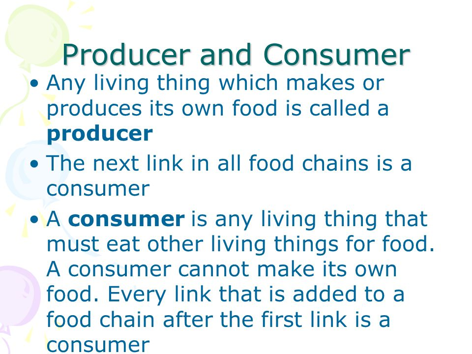 Producer and Consumer Any living thing which makes or produces its own food is called a producer. The next link in all food chains is a consumer.