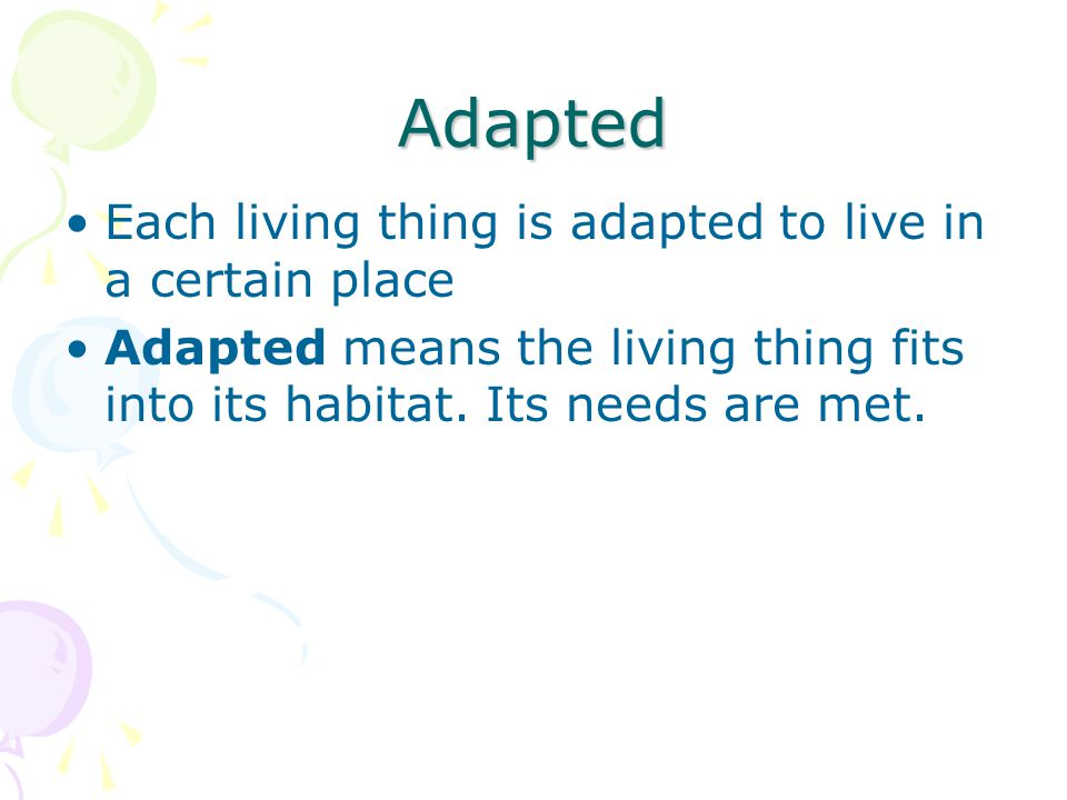 Adapted Each living thing is adapted to live in a certain place