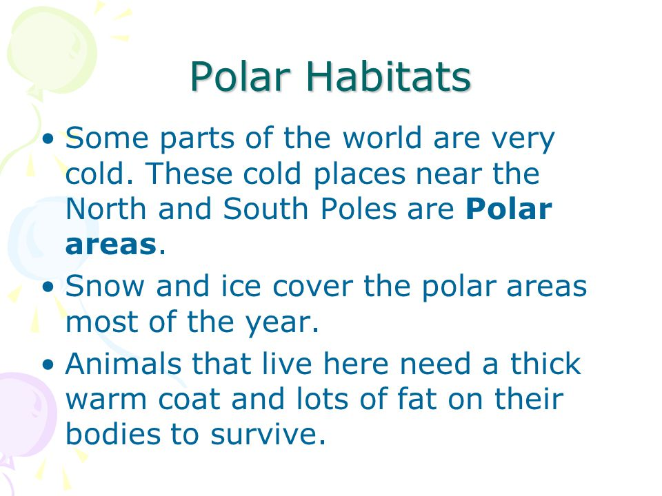 Polar Habitats Some parts of the world are very cold. These cold places near the North and South Poles are Polar areas.