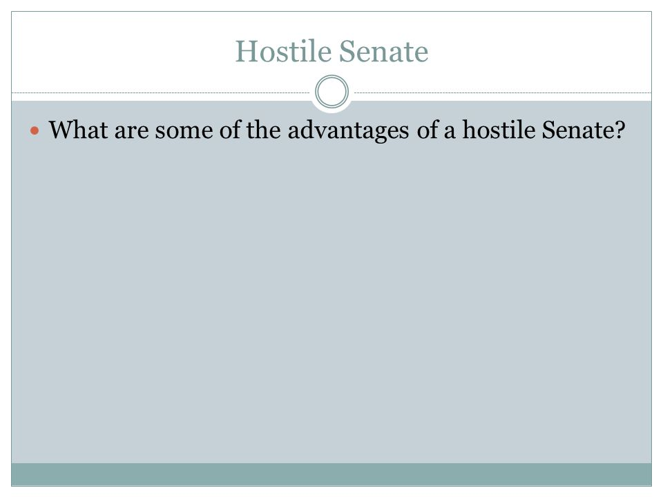 Hostile Senate What are some of the advantages of a hostile Senate