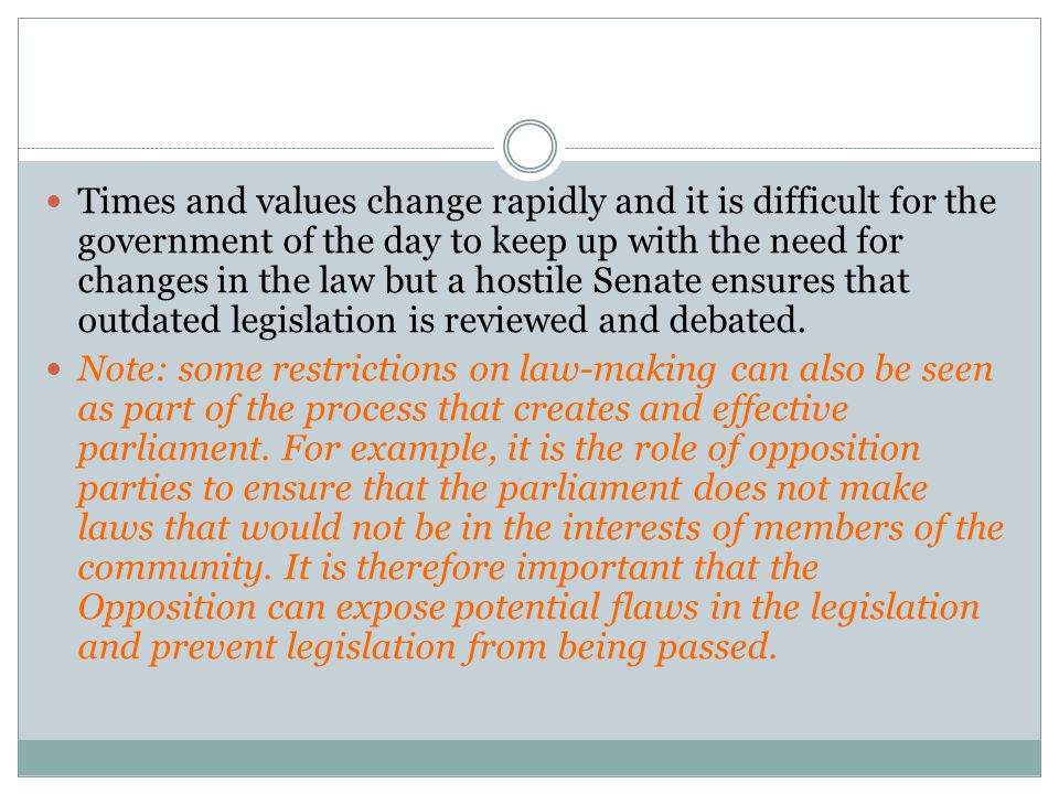 Times and values change rapidly and it is difficult for the government of the day to keep up with the need for changes in the law but a hostile Senate ensures that outdated legislation is reviewed and debated.