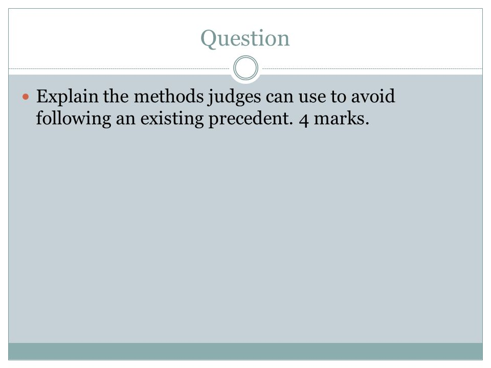 Question Explain the methods judges can use to avoid following an existing precedent. 4 marks.